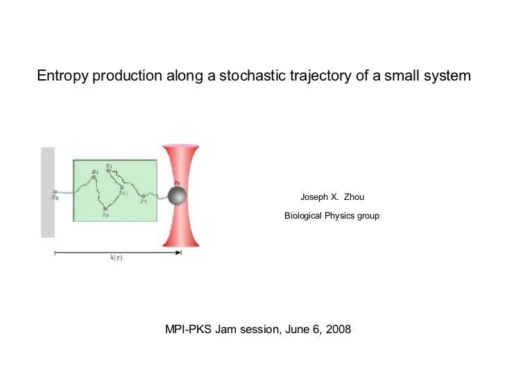 Entropy production along a stochastic trajectory of a small system Joseph X.  Zhou Biological Physics group MPI-PKS Jam se...