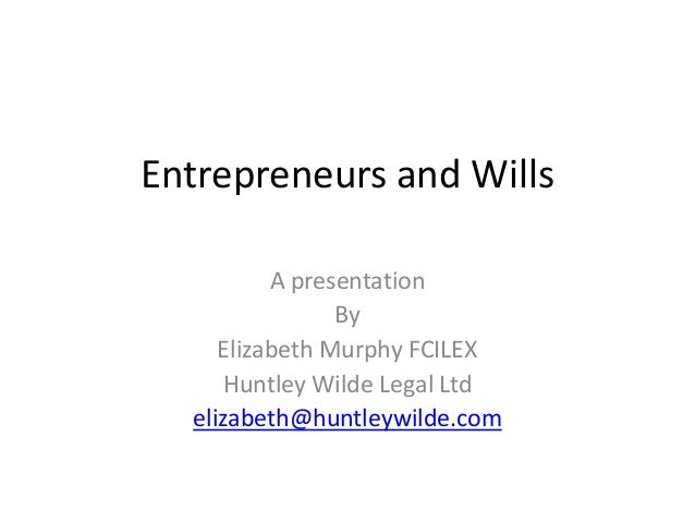 Entrepreneurs and Wills          A presentation                By     Elizabeth Murphy FCILEX      Huntley Wilde Legal Ltd...