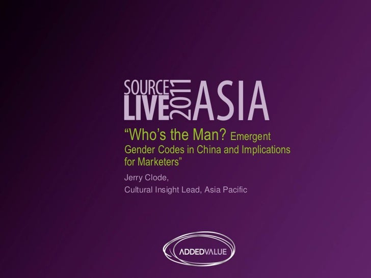 """""""Who's the Man? EmergentGender Codes in China and Implicationsfor Marketers""""Jerry Clode,Cultural Insight Lead, Asia Pacific"""