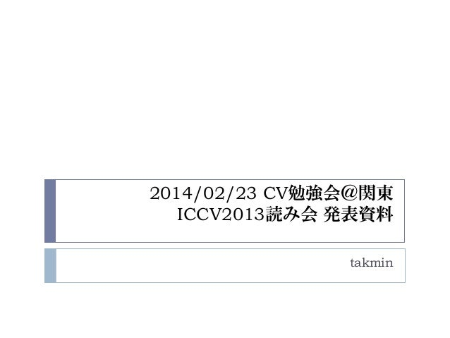 2014/02/23 CV勉強会@関東 ICCV2013読み会 発表資料 takmin