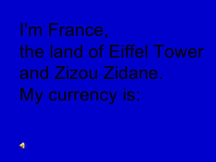 I'm France,  the land of Eiffel Tower  and Zizou Zidane.  My currency is: