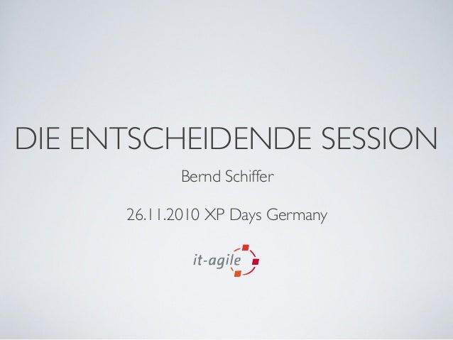 DIE ENTSCHEIDENDE SESSION Bernd Schiffer 26.11.2010 XP Days Germany
