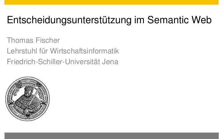Entscheidungsunterstützung im Semantic WebThomas FischerLehrstuhl für WirtschaftsinformatikFriedrich-Schiller-Universität ...