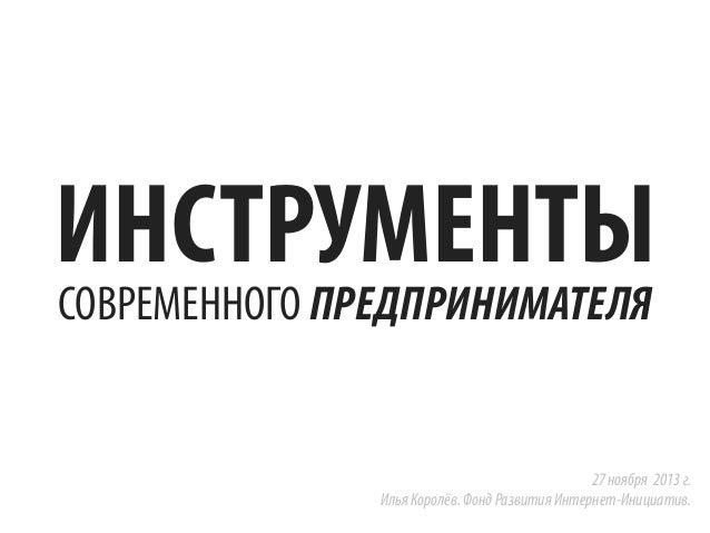 ИНСТРУМЕНТЫ СОВРЕМЕННОГО ПРЕДПРИНИМАТЕЛЯ  27 ноября 2013 г. Илья Королёв. Фонд Развития Интернет-Инициатив.