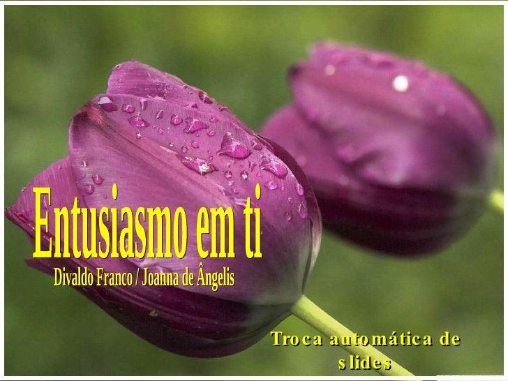 Entusiasmo em ti Divaldo Franco / Joanna de Ângelis Troca automática de slides