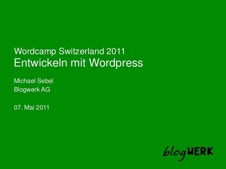 Entwickeln mit Wordpress<br />WordcampSwitzerland 2011<br />Michael Sebel<br />Blogwerk AG<br />07. Mai 2011<br />