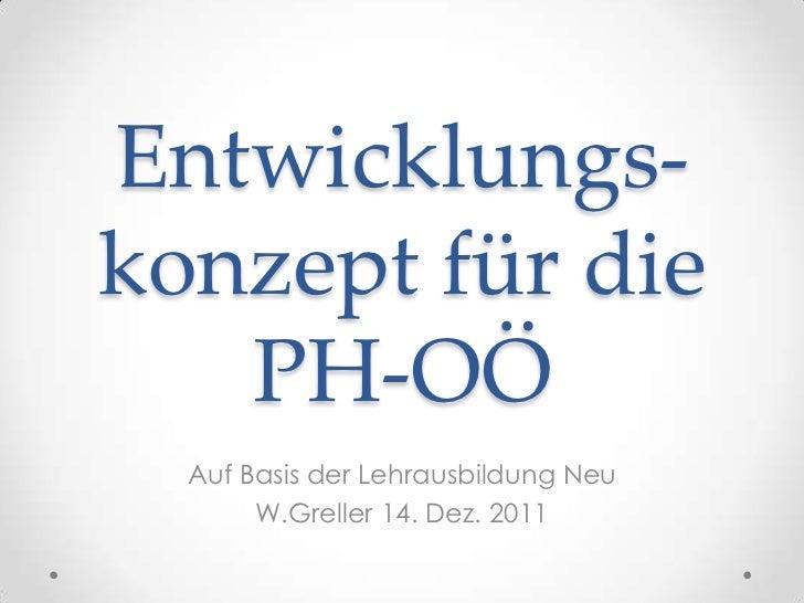 Entwicklungs-konzept für die   PH-OÖ  Auf Basis der Lehrausbildung Neu       W.Greller 14. Dez. 2011