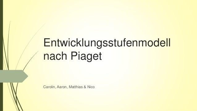 Entwicklungsstufenmodell nach Piaget Carolin, Aaron, Matthias & Nico