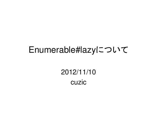 Enumerable#lazyについて      2012/11/10        cuzic