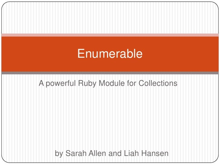 A powerful Ruby Module for Collections<br />Enumerable<br />by Sarah Allen and Liah Hansen<br />