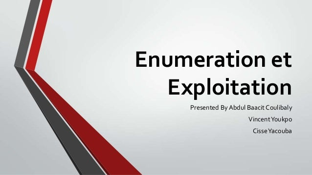 Enumeration et Exploitation Presented By Abdul Baacit Coulibaly Vincent Youkpo CisseYacouba