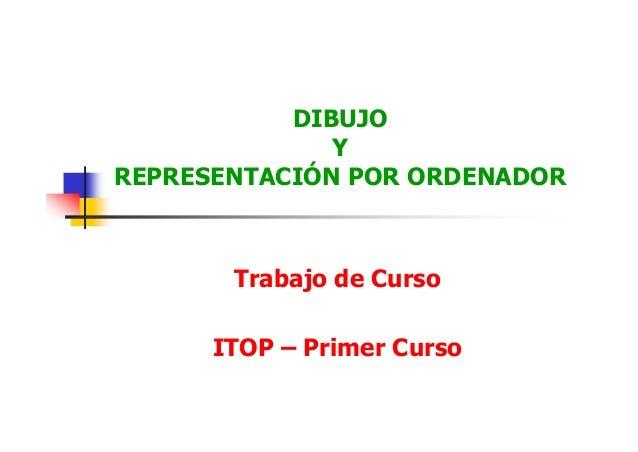 DIBUJO Y REPRESENTACIÓN POR ORDENADOR Trabajo de Curso ITOP – Primer Curso