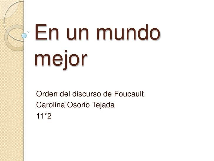 En un mundomejorOrden del discurso de FoucaultCarolina Osorio Tejada11*2