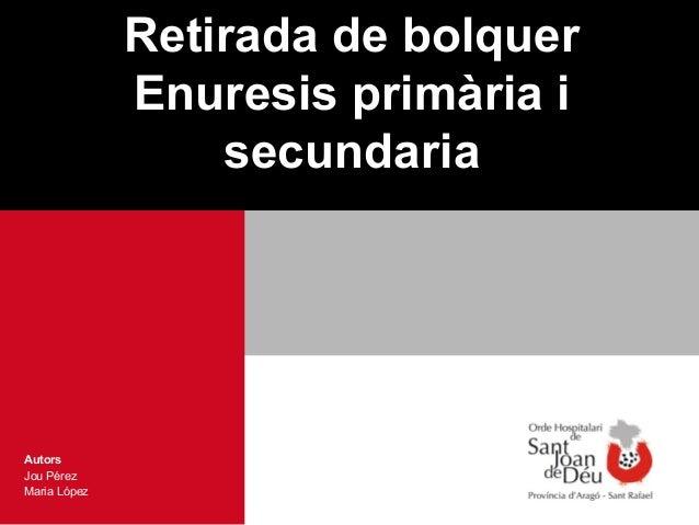 Retirada de bolquer              Enuresis primària i                  secundariaAutorsJou PérezMaria López