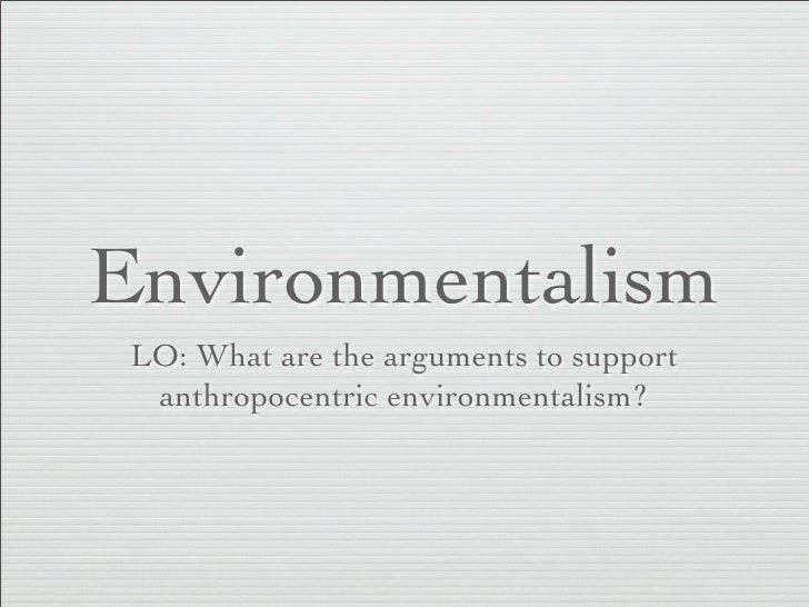 Environmentalism  LO: What are the arguments to support   anthropocentric environmentalism?