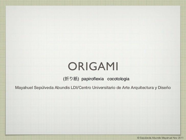 ORIGAMI                        (折り紙) papiroflexia cocotologiaMayahuel Sepúlveda Abundis LDI/Centro Universitario de Arte Ar...