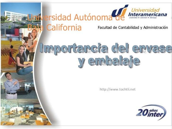 http://www.tochtli.net Importancia del envase y embalaje Universidad Autónoma de Baja California Facultad de Contabilidad ...