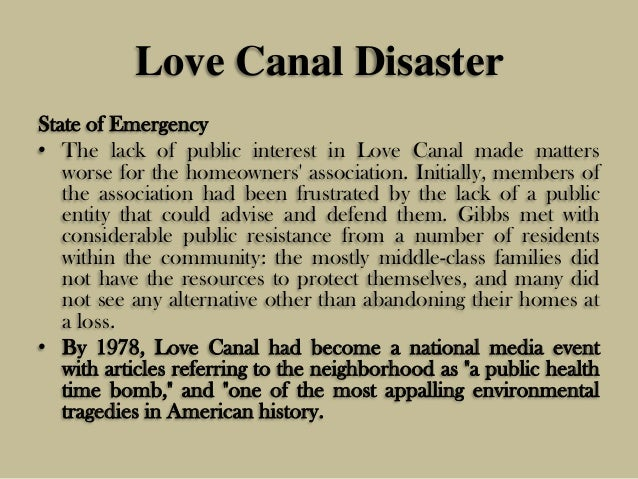 love canal one of the most appalling environmental disasters in the us 47000 hazardous waste sites in the united states id deepwater horizon oil spill in 2010, an oil spill near the gulf coast of mexico made international news and was soon recognized as one of the worst environmental disasters in history in april 2010, a bp operated drilling rig exploded and caught fire, killing 11 while.