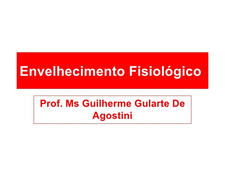 Envelhecimento Fisiológico   Prof. Ms Guilherme Gularte De Agostini