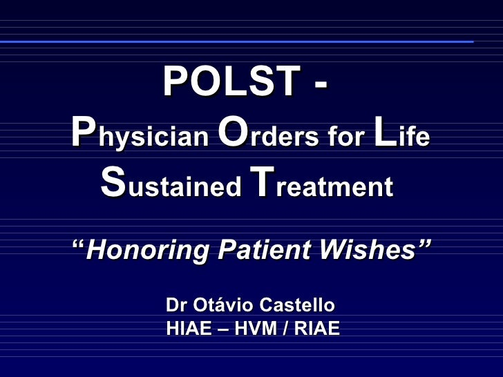 """POLST -  P hysician  O rders for  L ife  S ustained  T reatment    """" Honoring Patient Wishes""""   Dr Otávio Castello  HIAE –..."""