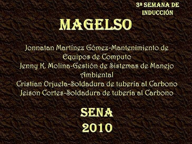 3ª Semana de Inducción<br />MAGELSO<br />Jonnatan Martínez Gómez-Mantenimiento de Equipos de Computo<br />Jenny K. Molina-...