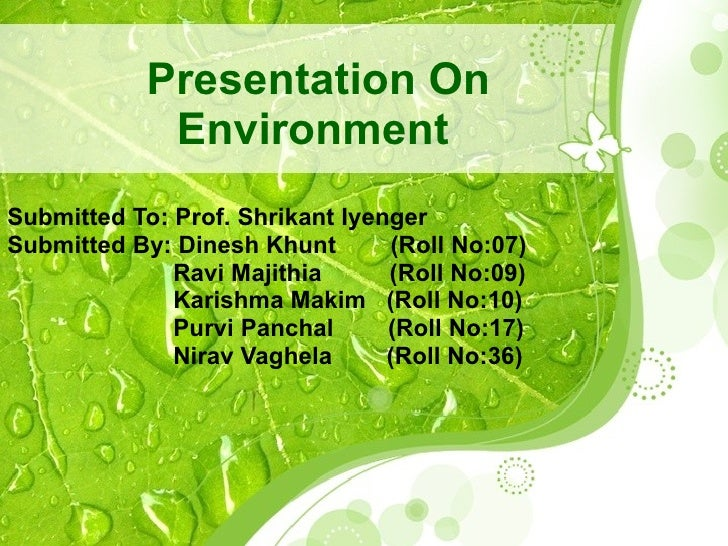 Presentation On Environment   Submitted To: Prof. Shrikant Iyenger  Submitted By: Dinesh Khunt  (Roll No:07)   Ravi Majith...