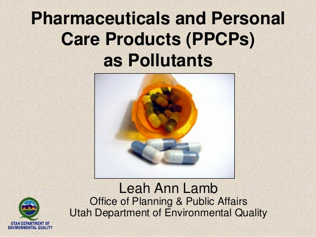 Pharmaceuticals and Personal Care Products (PPCPs) as Pollutants Leah Ann Lamb Office of Planning & Public Affairs Utah De...