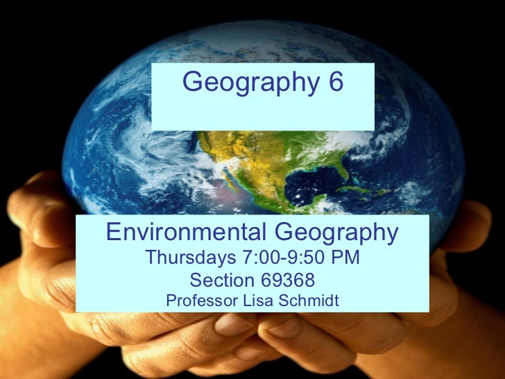 Geography 6 Environmental Geography Thursdays 7:00-9:50 PM Section 69368 Professor Lisa Schmidt