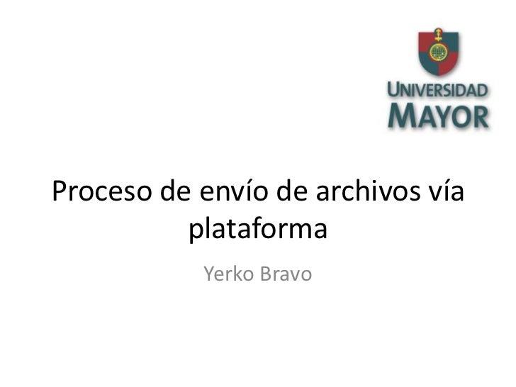 Proceso de envío de archivos vía          plataforma           Yerko Bravo