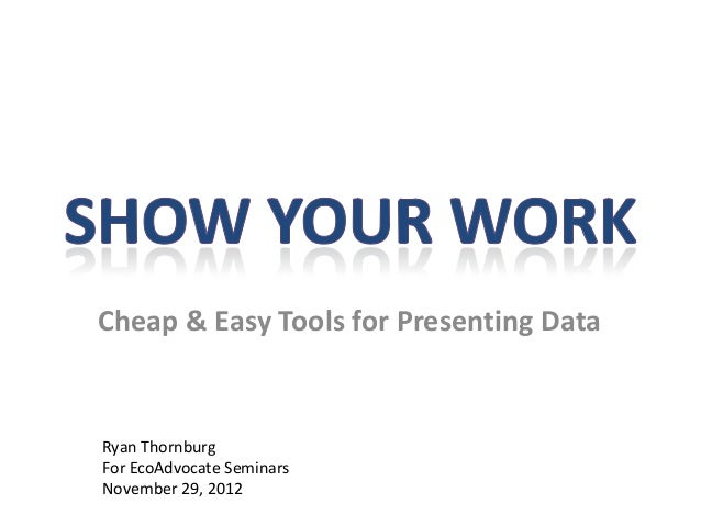 Cheap & Easy Tools for Presenting Data Ryan Thornburg For EcoAdvocate Seminars November 29, 2012