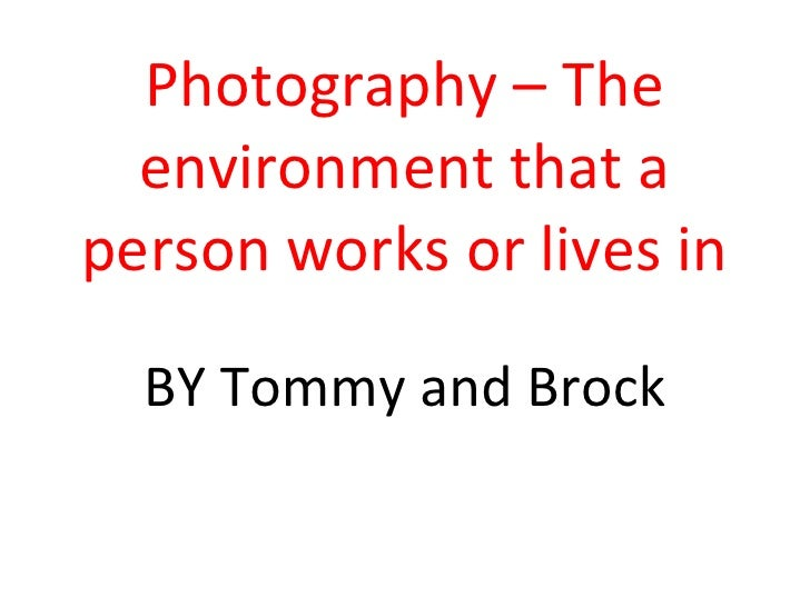 Photography – The environment that a person works or lives in BY Tommy and Brock