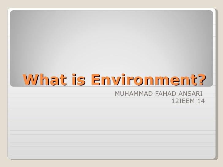 What is Environment?          MUHAMMAD FAHAD ANSARI                       12IEEM 14