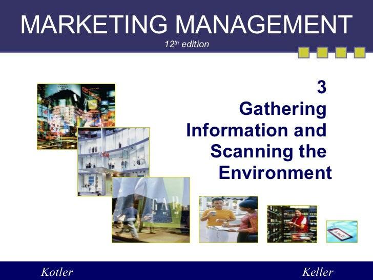 MARKETING MANAGEMENT 12 th  edition 3  Gathering  Information and  Scanning the  Environment Kotler Keller