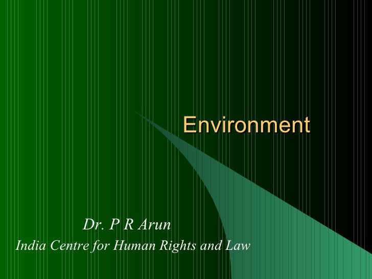 Environment Dr. P R Arun India Centre for Human Rights and Law