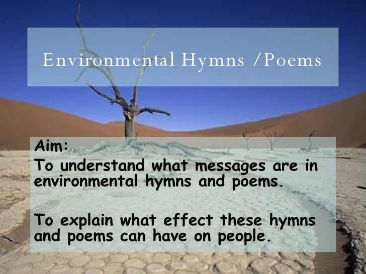 Environmental Hymns / Poems Aim:  To understand what messages are in environmental hymns and poems. To explain what effect...
