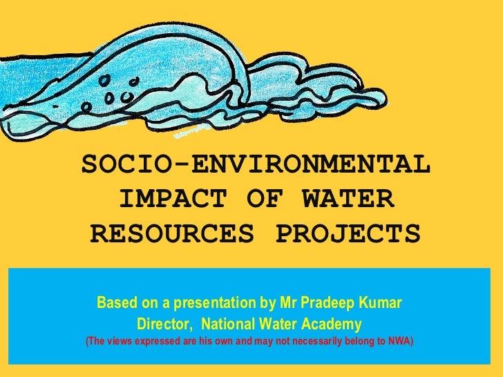 SOCIO-ENVIRONMENTAL IMPACT OF WATER RESOURCES PROJECTS <ul><li>Based on a presentation by Mr Pradeep Kumar </li></ul><ul><...
