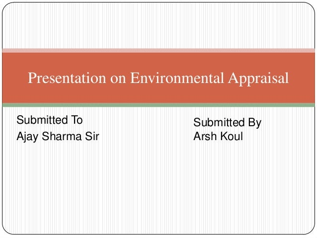 Submitted ToAjay Sharma SirPresentation on Environmental AppraisalSubmitted ByArsh Koul
