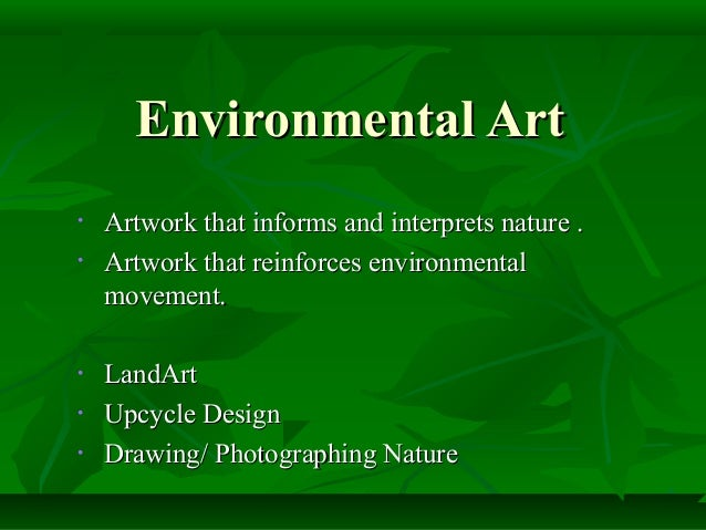 Environmental Art•   Artwork that informs and interprets nature .•   Artwork that reinforces environmental    movement.•  ...