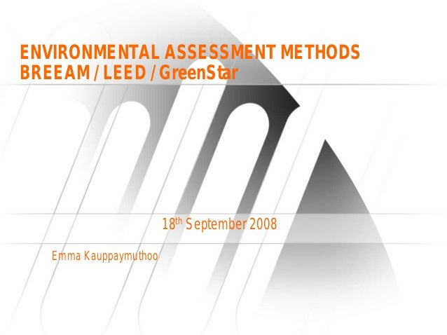 ENVIRONMENTAL ASSESSMENT METHODSBREEAM / LEED / GreenStar                        18th September 2008   Emma Kauppaymuthoo