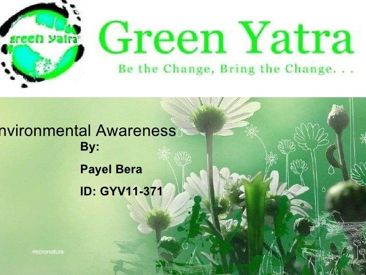 Environmental Awareness Payel Bera ID: GYV11-371 Environmental Awareness By: Payel Bera ID: GYV11-371