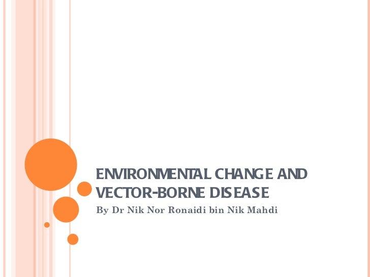 ENVIRONMENTAL CHANGE ANDVECTOR-BORNE DISEASEBy Dr Nik Nor Ronaidi bin Nik Mahdi