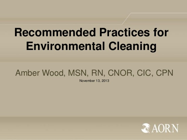 Recommended Practices for Environmental Cleaning Amber Wood, MSN, RN, CNOR, CIC, CPN November 13, 2013