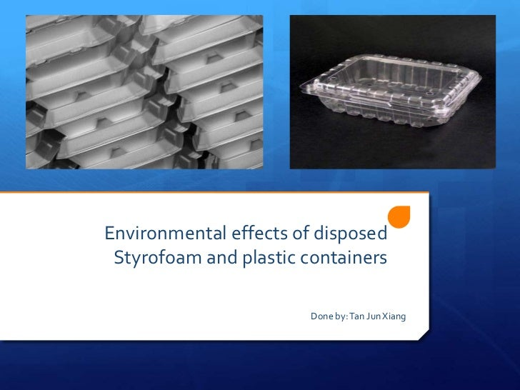 Environmental effects of disposed Styrofoam and plastic containers                        Done by: Tan Jun Xiang