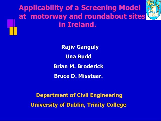 Applicability of a Screening Model at motorway and roundabout sites in Ireland. Rajiv Ganguly Una Budd Brian M. Broderick ...