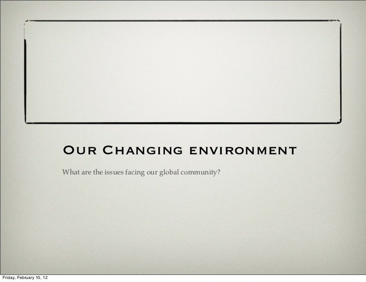Our Changing environment                          What are the issues facing our global community?Friday, February 10, 12