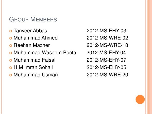 GROUP MEMBERS  Tanveer Abbas 2012-MS-EHY-03  Muhammad Ahmed 2012-MS-WRE-02  Reehan Mazher 2012-MS-WRE-18  Muhammad Was...
