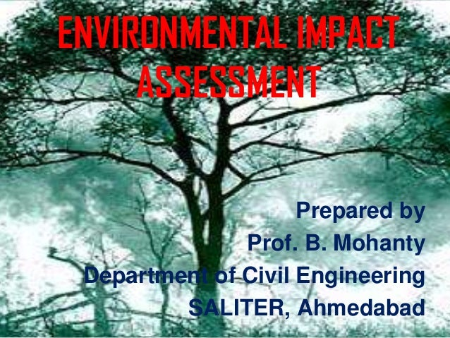 ENVIRONMENTAL IMPACT     ASSESSMENT                     Prepared by               Prof. B. Mohanty Department of Civil Eng...