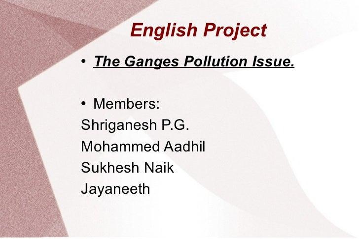 English Project <ul><li>The Ganges Pollution Issue. </li></ul><ul><li>Members:  </li></ul><ul><li>Shriganesh P.G. </li></u...