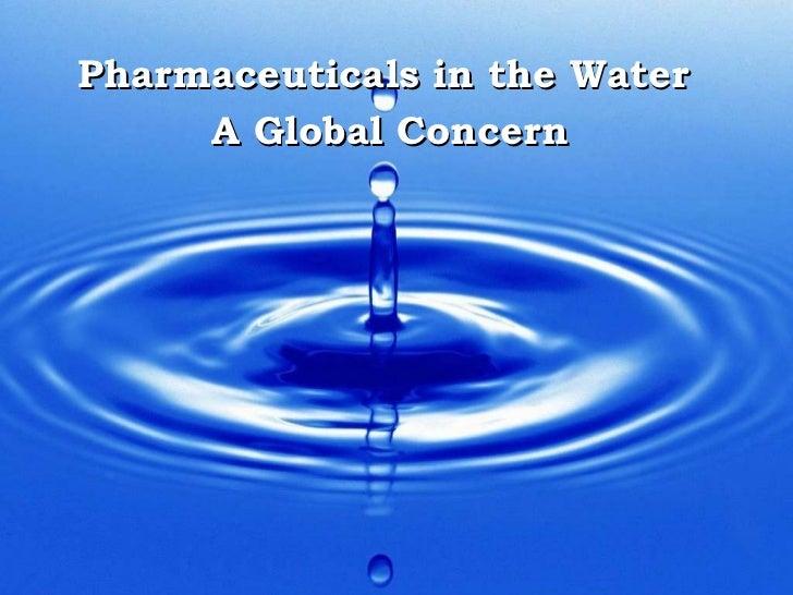 <ul><li>Pharmaceuticals in the Water  </li></ul><ul><li>A Global Concern </li></ul>