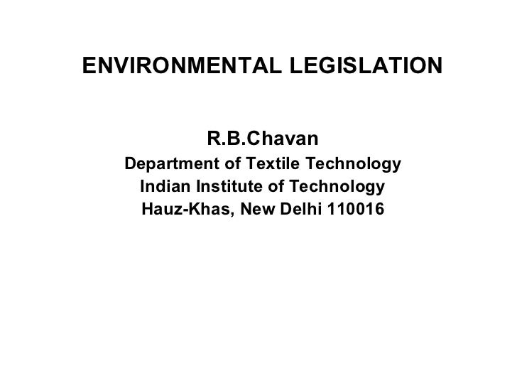 ENVIRONMENTAL LEGISLATION   R.B.Chavan Department of Textile Technology Indian Institute of Technology Hauz-Khas, New Delh...